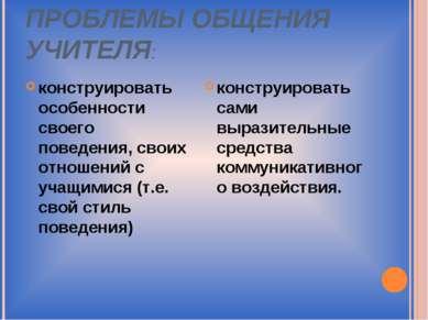 ПРОБЛЕМЫ ОБЩЕНИЯ УЧИТЕЛЯ: конструировать особенности своего поведения, своих ...