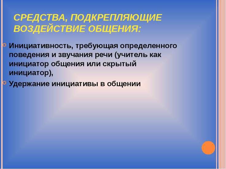 СРЕДСТВА, ПОДКРЕПЛЯЮЩИЕ ВОЗДЕЙСТВИЕ ОБЩЕНИЯ: Инициативность, требующая опреде...