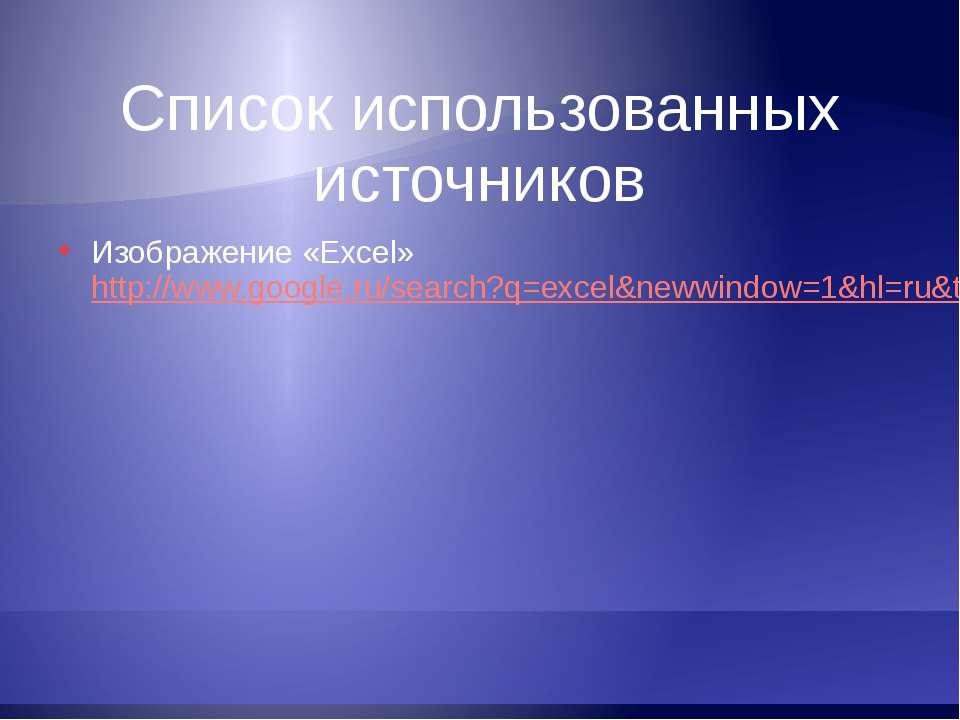 Список использованных источников Изображение «Excel» http://www.google.ru/sea...