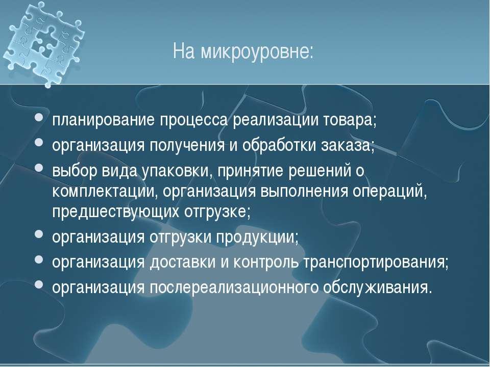 На микроуровне: планирование процесса реализации товара; организация получени...