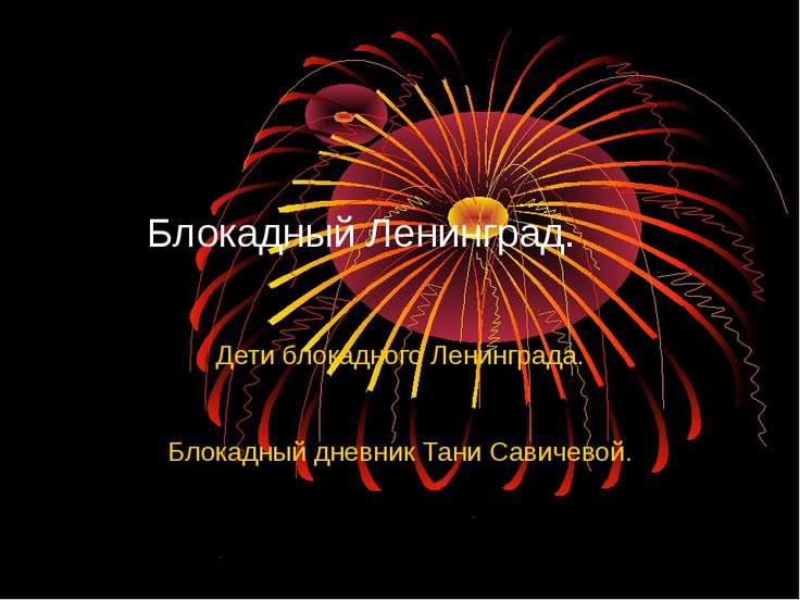 Блокадный Ленинград. Дети блокадного Ленинграда. Блокадный дневник Тани Савич...