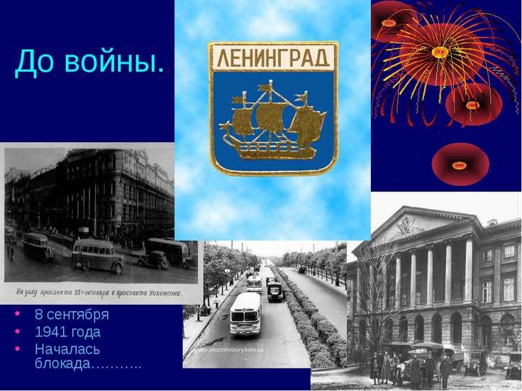 До войны. 8 сентября 1941 года Началась блокада………..