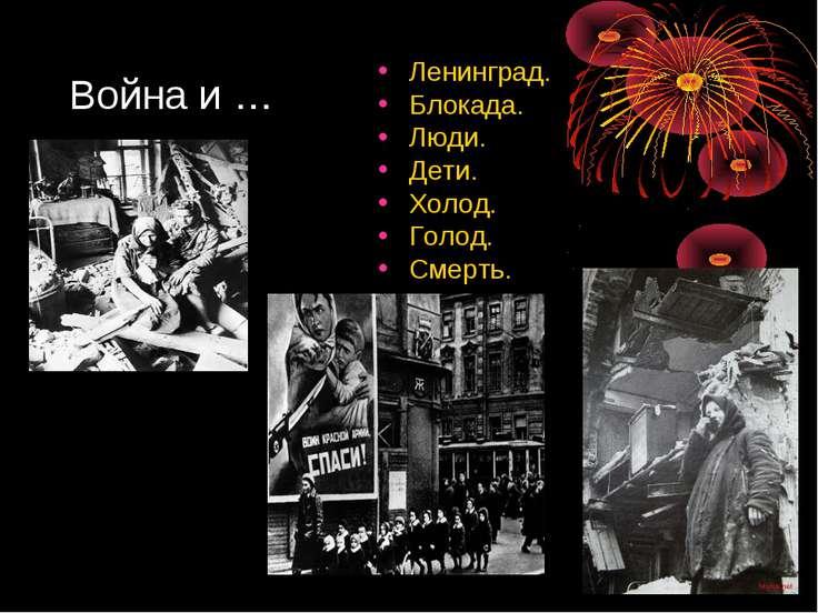 Война и … Ленинград. Блокада. Люди. Дети. Холод. Голод. Смерть.