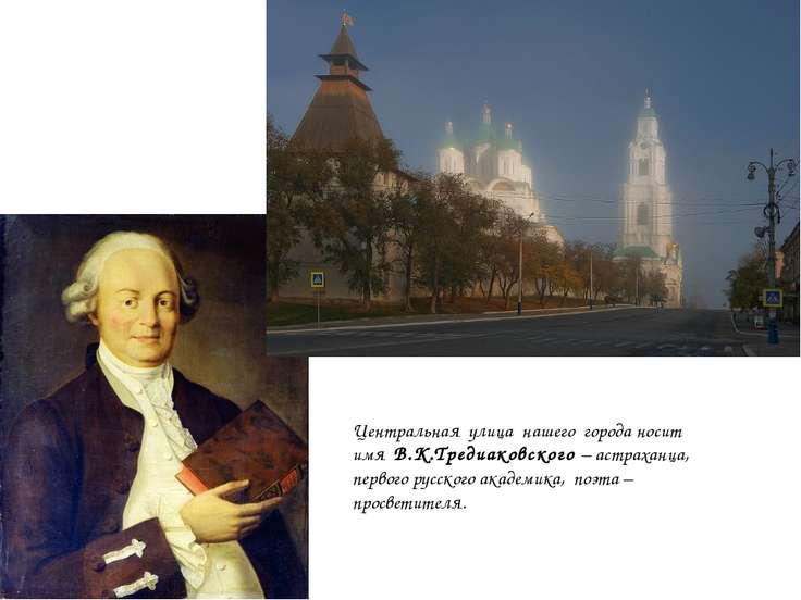 Центральная улица нашего города носит имя В.К.Тредиаковского – астраханца, пе...