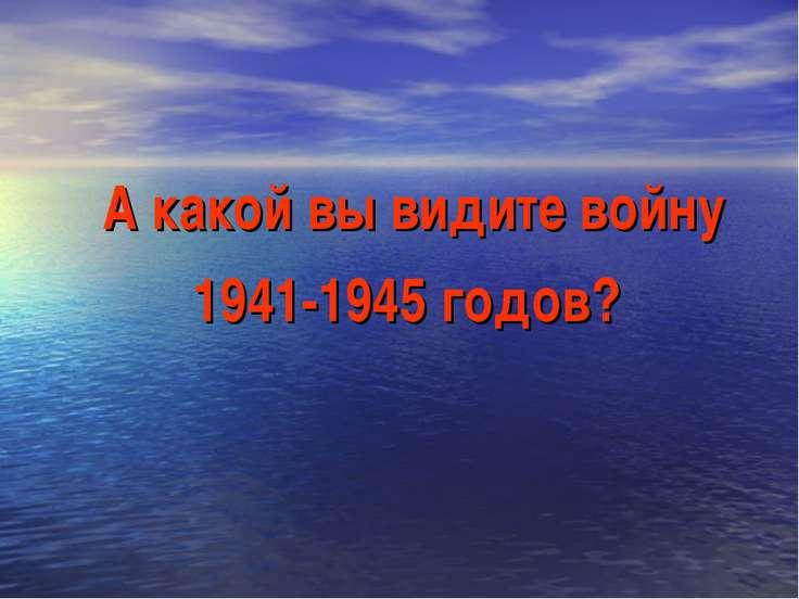 А какой вы видите войну 1941-1945 годов?