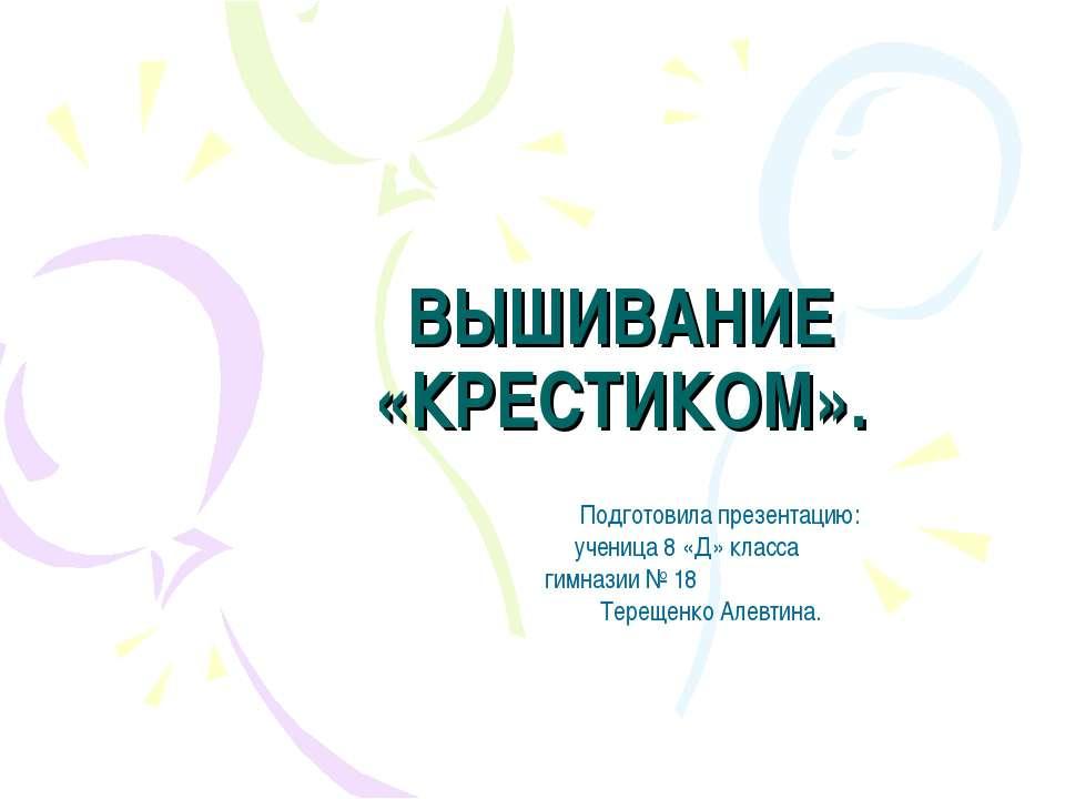ВЫШИВАНИЕ «КРЕСТИКОМ». Подготовила презентацию: ученица 8 «Д» класса гимназии...