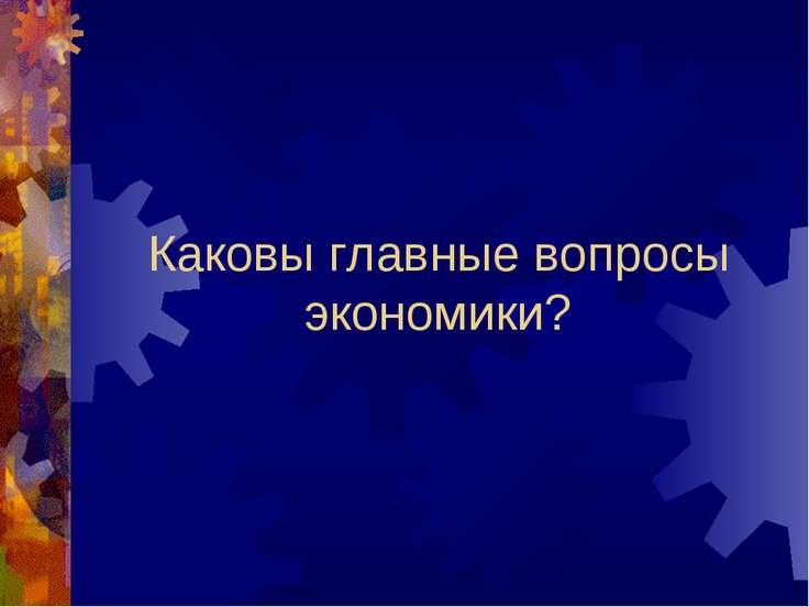 Каковы главные вопросы экономики?