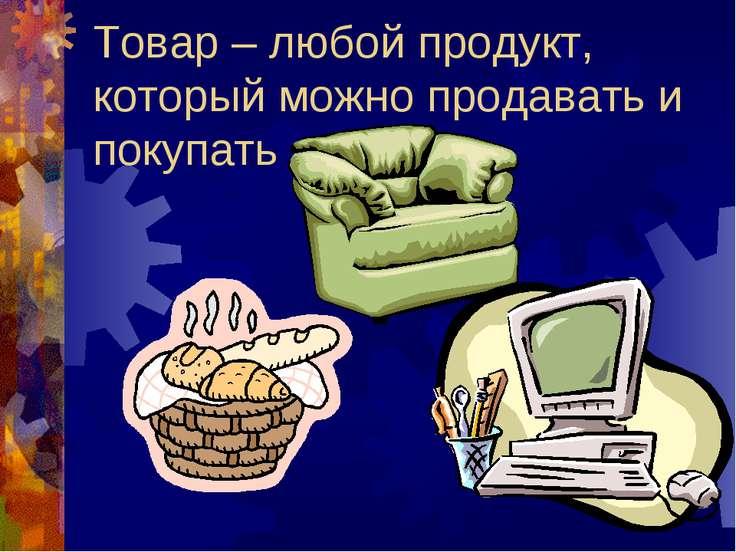 Товар – любой продукт, который можно продавать и покупать