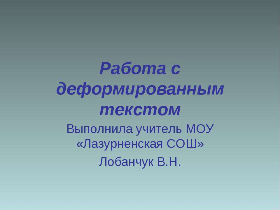 Работа с деформированным текстом Выполнила учитель МОУ «Лазурненская СОШ» Лоб...