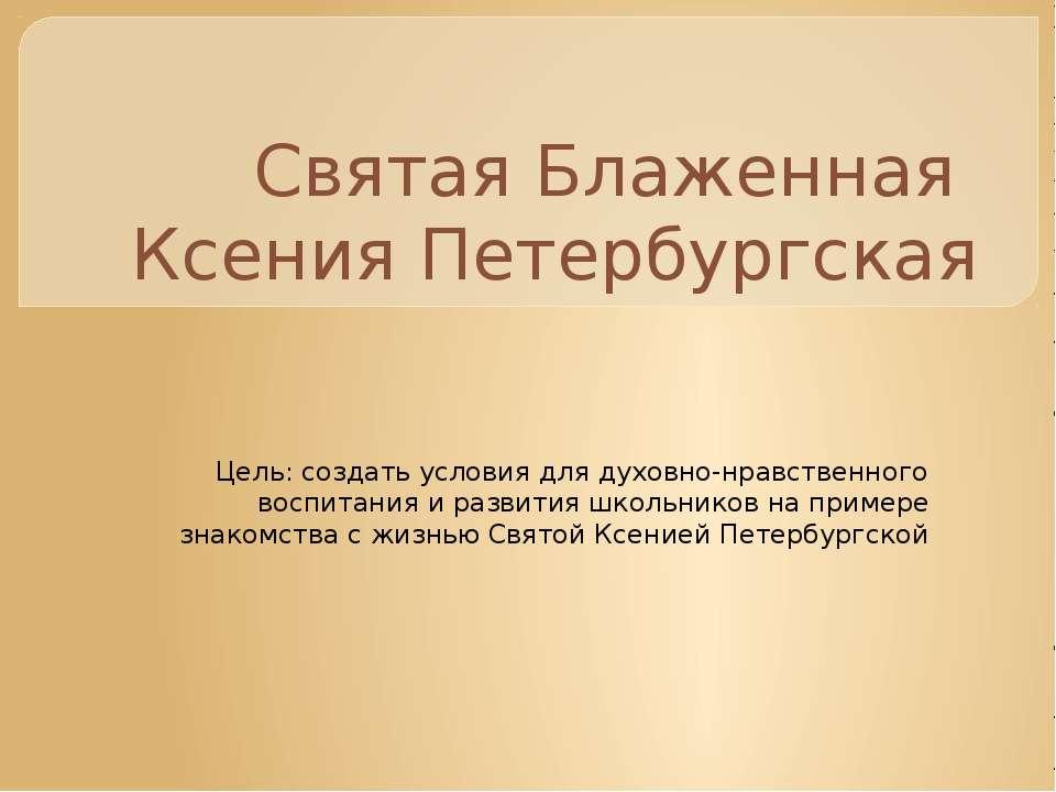 Святая Блаженная Ксения Петербургская Цель: создать условия для духовно-нравс...