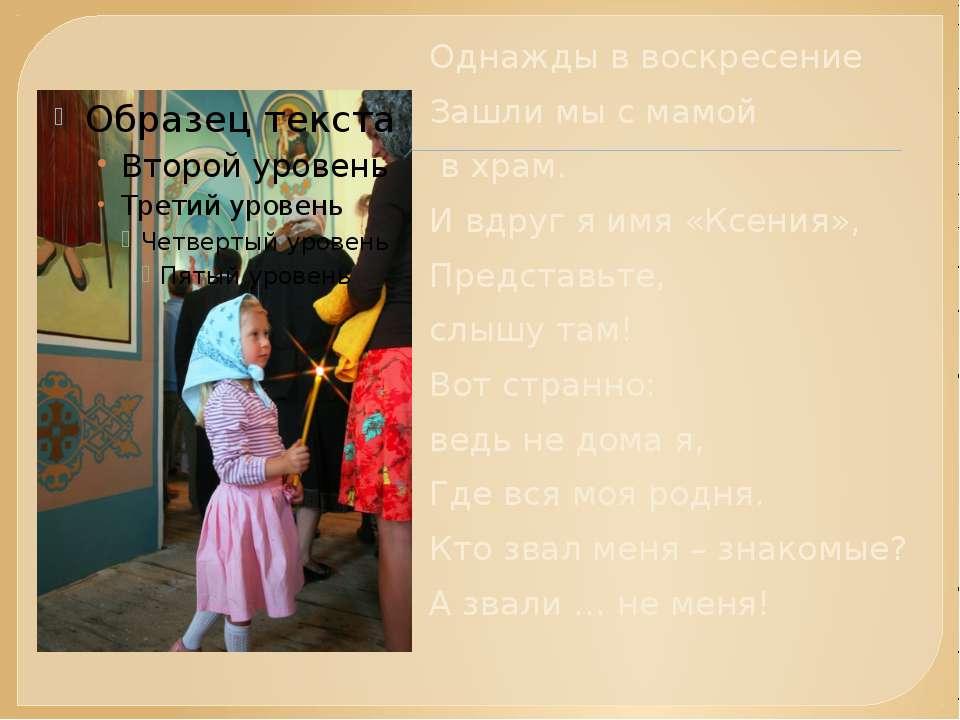 Однажды в воскресение Зашли мы с мамой в храм. И вдруг я имя «Ксения», Предст...