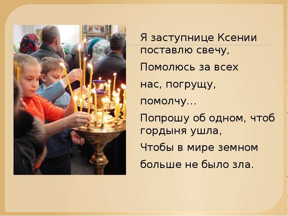 Я заступнице Ксении поставлю свечу, Помолюсь за всех нас, погрущу, помолчу… П...