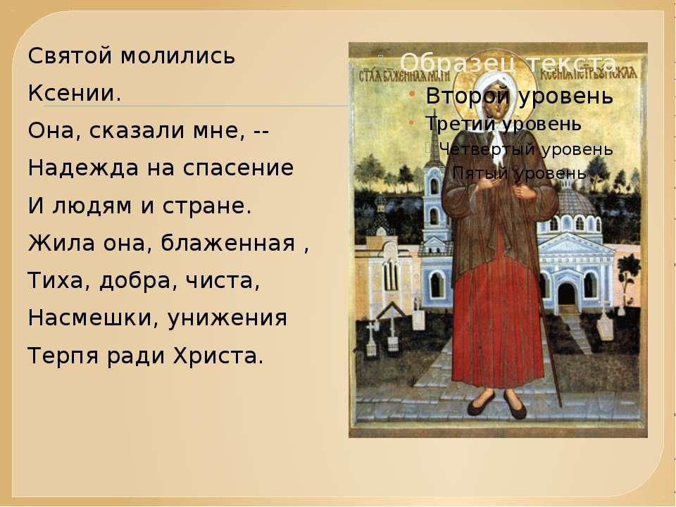 Святой молились Ксении. Она, сказали мне, -- Надежда на спасение И людям и ст...