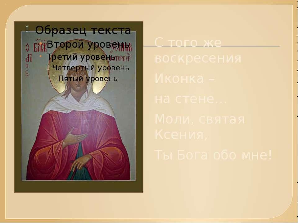 С того же воскресения Иконка – на стене… Моли, святая Ксения, Ты Бога обо мне...