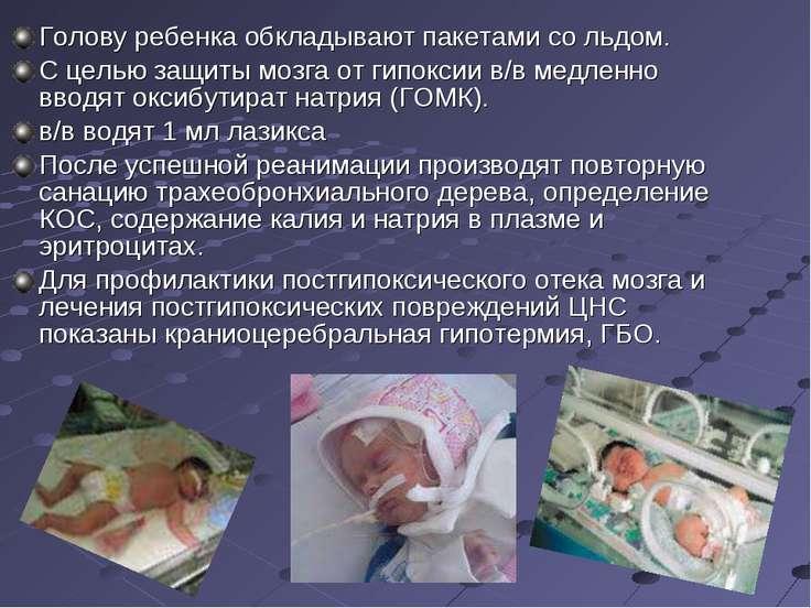 Голову ребенка обкладывают пакетами со льдом. С целью защиты мозга от гипокси...