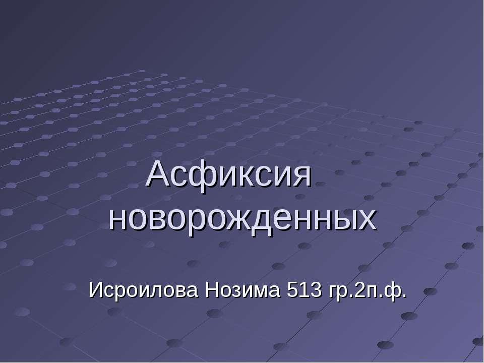 Асфиксия новорожденных Исроилова Нозима 513 гр.2п.ф.