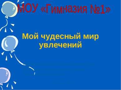 * Мой чудесный мир увлечений Руководитель: Учитель начальных классов Крышкина...