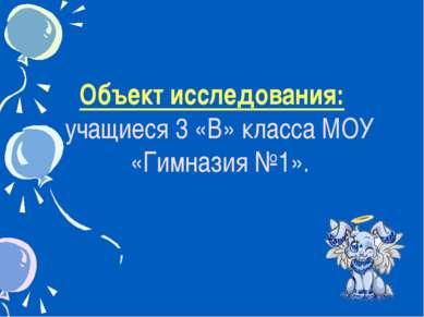* Объект исследования: учащиеся 3 «В» класса МОУ «Гимназия №1».