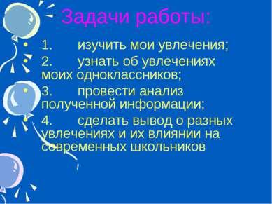 * Задачи работы: 1. изучить мои увлечения; 2. узнать об увлечениях моих однок...
