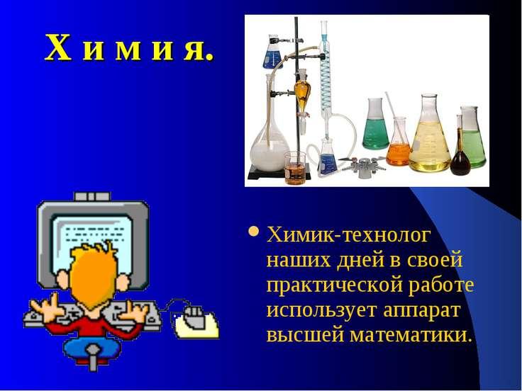Х и м и я. Химик-технолог наших дней в своей практической работе использует а...