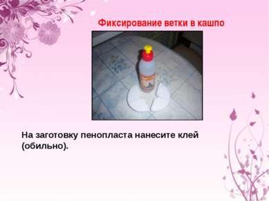Фиксирование ветки в кашпо На заготовку пенопласта нанесите клей (обильно).