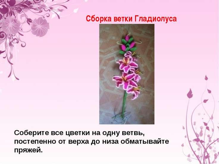 Сборка ветки Гладиолуса Соберите все цветки на одну ветвь, постепенно от верх...
