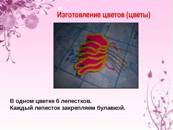 Изготовление цветов (цветы) В одном цветке 6 лепестков. Каждый лепесток закре...