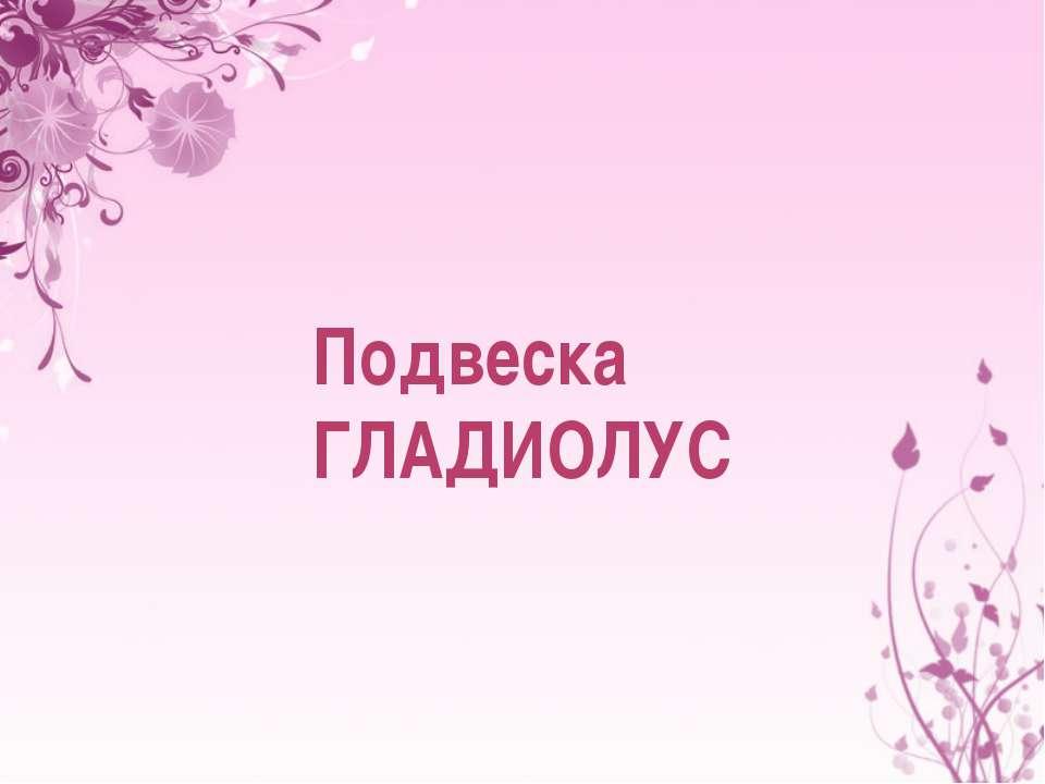 Подвеска ГЛАДИОЛУС