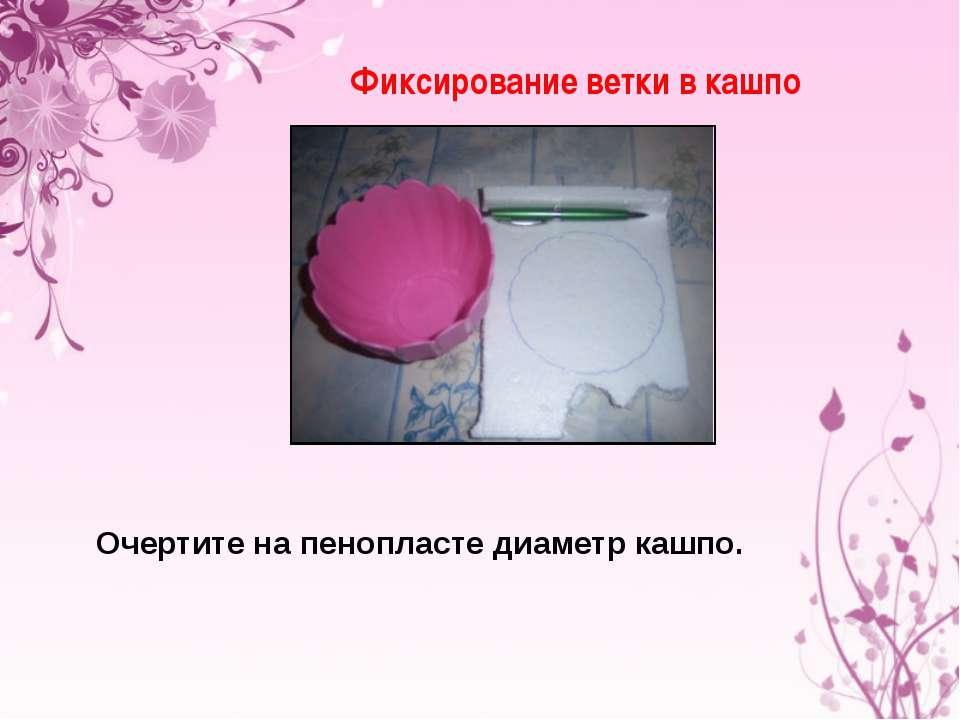 Фиксирование ветки в кашпо Очертите на пенопласте диаметр кашпо.