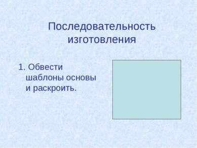Последовательность изготовления 1. Обвести шаблоны основы и раскроить.