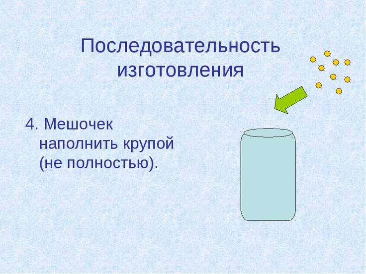 Последовательность изготовления 4. Мешочек наполнить крупой (не полностью).