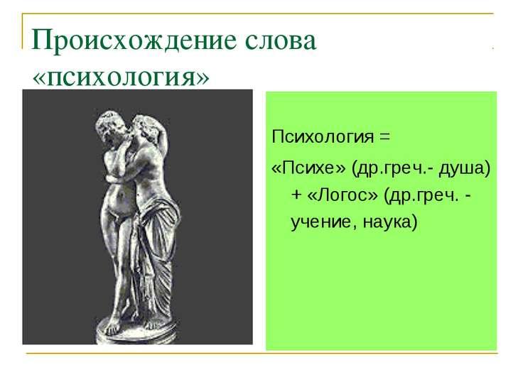 Происхождение слова «психология» Психология = «Психе» (др.греч.- душа) + «Лог...