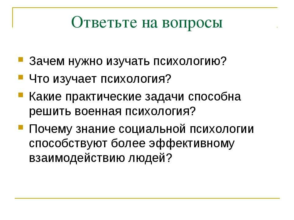 Ответьте на вопросы Зачем нужно изучать психологию? Что изучает психология? К...