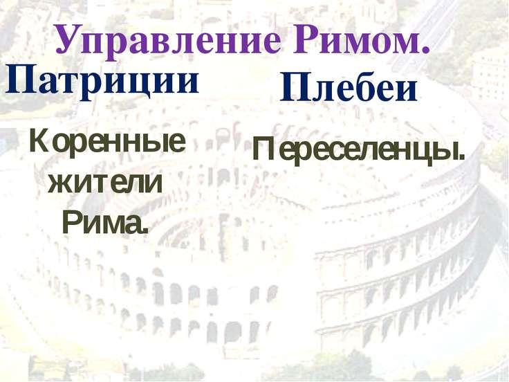 Управление Римом. Патриции Коренные жители Рима. Плебеи Переселенцы.