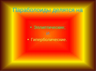 Параболоиды делятся на Эллиптические; И Гиперболические.