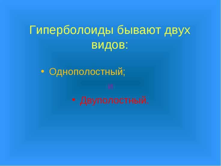 Гиперболоиды бывают двух видов: Однополостный; и Двуполостный.