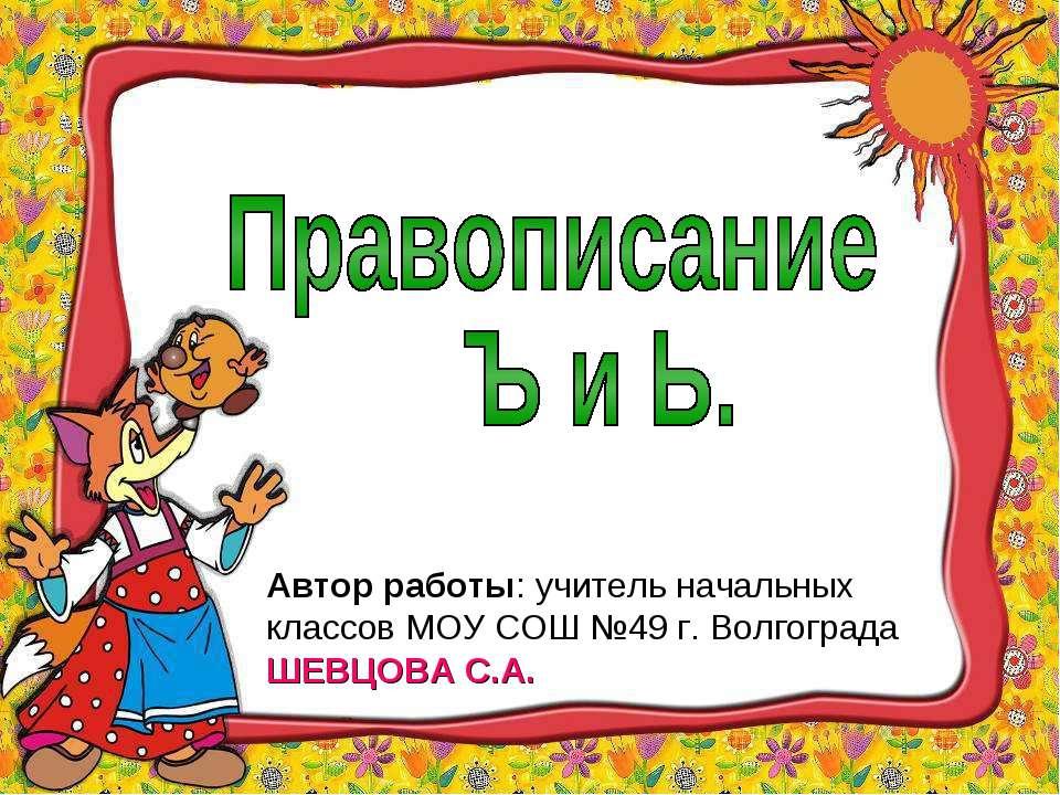 Автор работы: учитель начальных классов МОУ СОШ №49 г. Волгограда ШЕВЦОВА С.А.