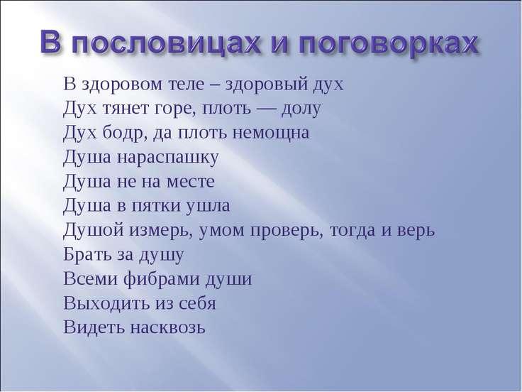 В здоровом теле – здоровый дух Дух тянет горе, плоть — долу Дух бодр, да плот...