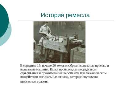 История ремесла В середине 19, начале 20 веков изобрели валяльные прессы, и в...