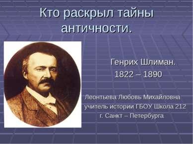 Кто раскрыл тайны античности. Генрих Шлиман. 1822 – 1890 Леонтьева Любовь Мих...