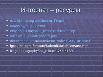 Интернет – ресурсы. ru.wikipedia.org›wiki/Шлиман,_Генрих roman.by›r-12655.htm...