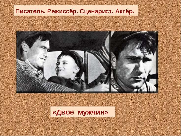 «Двое мужчин» Писатель. Режиссёр. Сценарист. Актёр.
