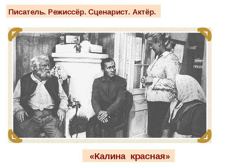 Писатель. Режиссёр. Сценарист. Актёр. «Калина красная»