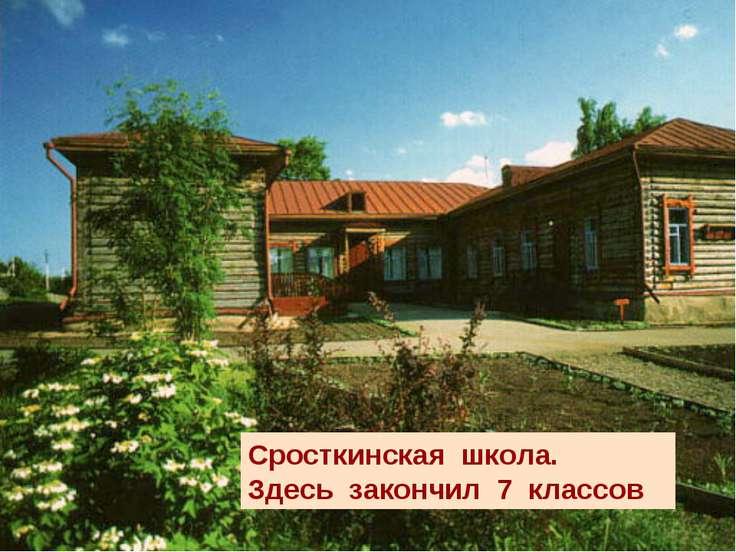 Сросткинская школа. Здесь закончил 7 классов