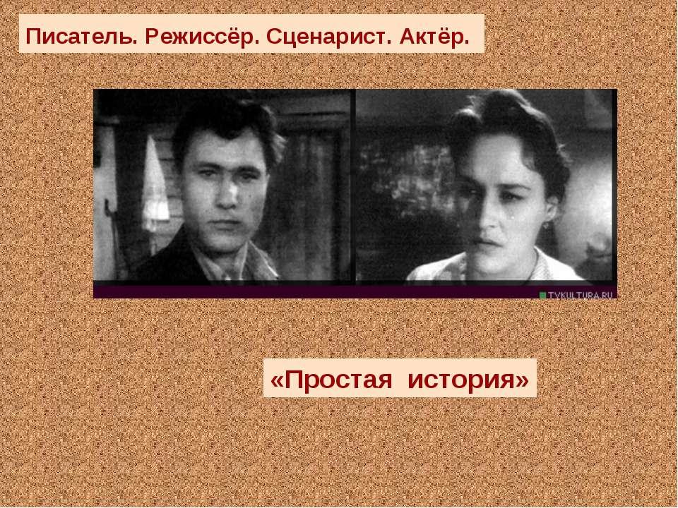 «Простая история» Писатель. Режиссёр. Сценарист. Актёр.