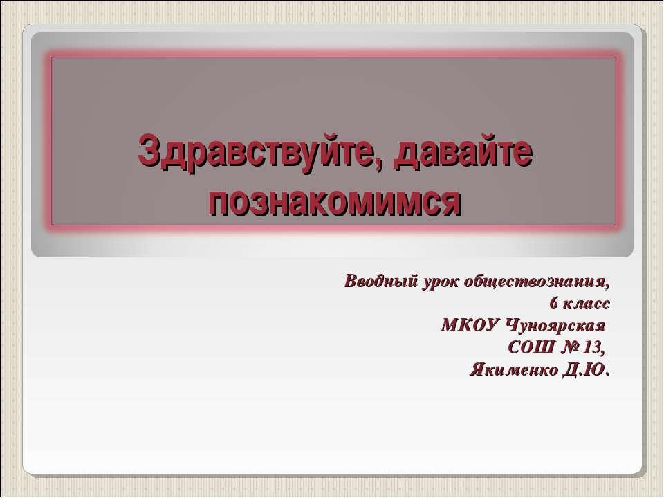 Вводный урок обществознания, 6 класс МКОУ Чуноярская СОШ № 13, Якименко Д.Ю.
