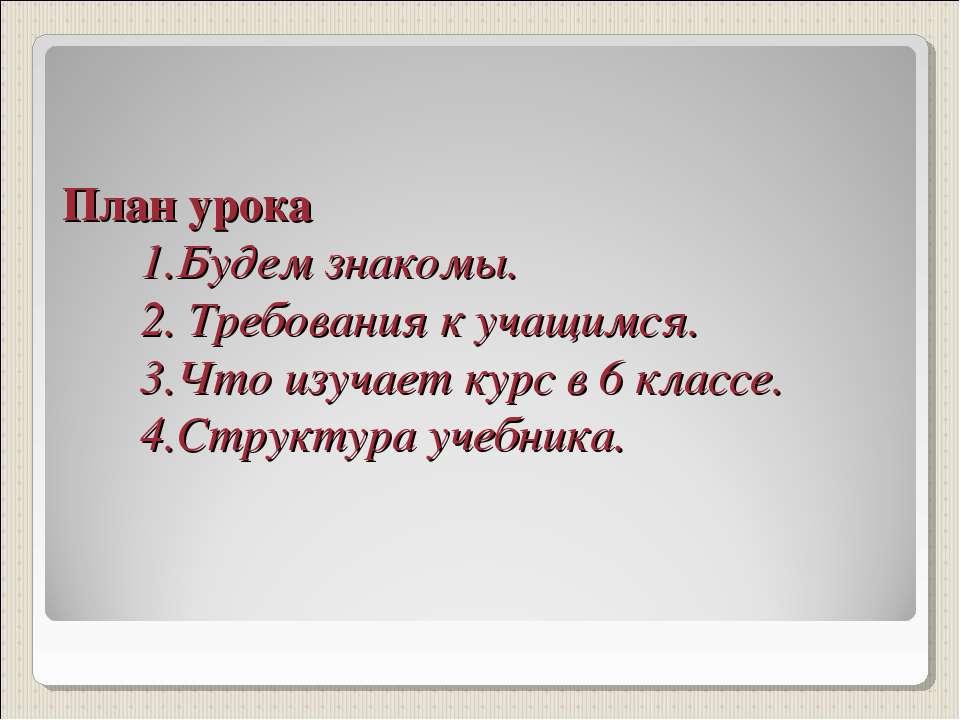 План урока 1.Будем знакомы. 2. Требования к учащимся. 3.Что изучает курс в 6 ...