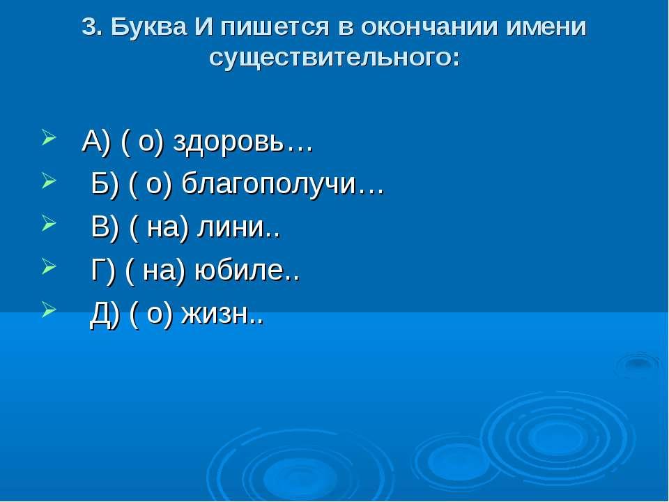 3. Буква И пишется в окончании имени существительного: А) ( о) здоровь… Б) ( ...