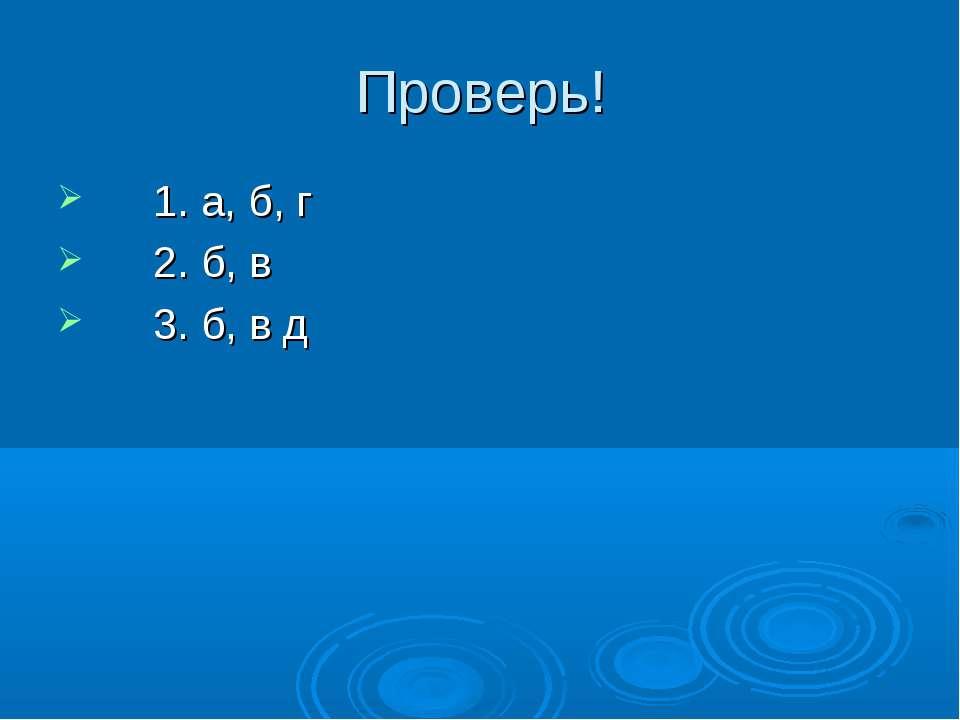 Проверь! 1. а, б, г 2. б, в 3. б, в д