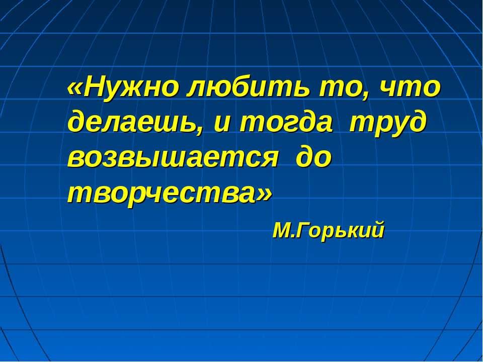«Нужно любить то, что делаешь, и тогда труд возвышается до творчества» М.Горький